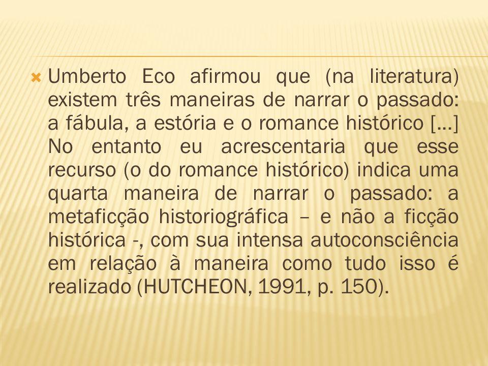 Umberto Eco afirmou que (na literatura) existem três maneiras de narrar o passado: a fábula, a estória e o romance histórico [...] No entanto eu acrescentaria que esse recurso (o do romance histórico) indica uma quarta maneira de narrar o passado: a metaficção historiográfica – e não a ficção histórica -, com sua intensa autoconsciência em relação à maneira como tudo isso é realizado (HUTCHEON, 1991, p.